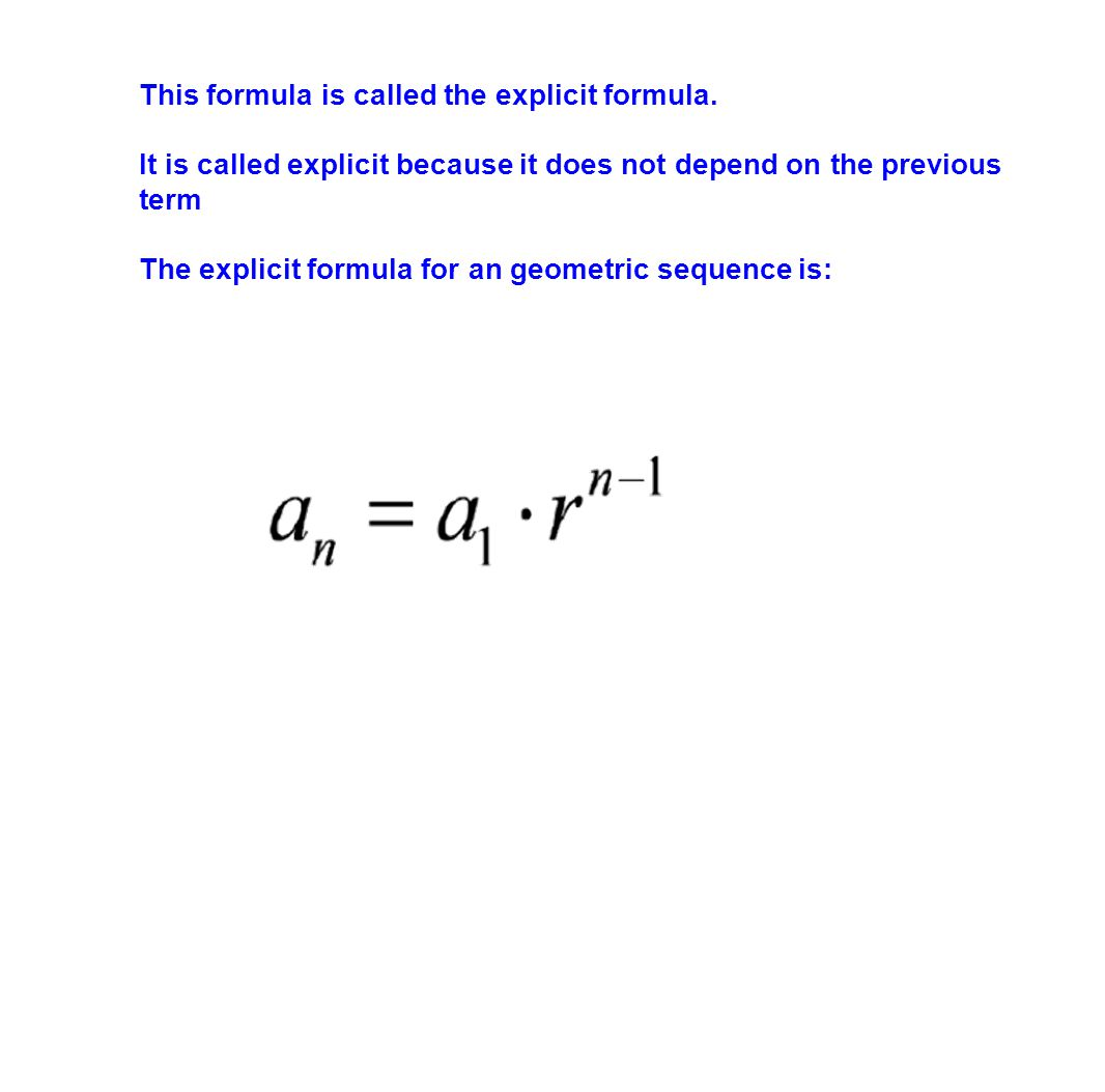 This formula is called the explicit formula. It is called explicit because it does not depend on the previous term The explicit formula for an geometr