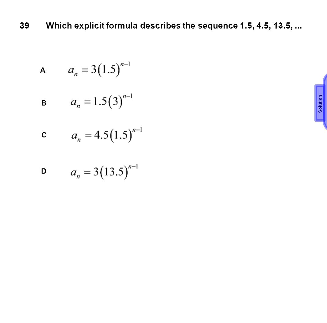 39Which explicit formula describes the sequence 1.5, 4.5, 13.5,... A B C D B Solution