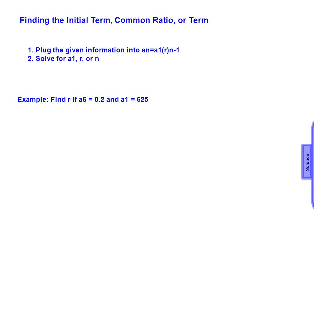 Finding the Initial Term, Common Ratio, or Term 1. Plug the given information into an=a1(r)n-1 2. Solve for a1, r, or n Example: Find r if a6 = 0.2 an