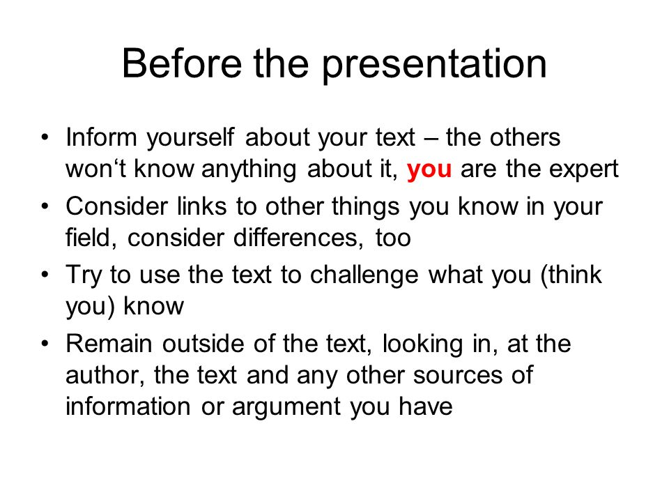 Before the presentation Inform yourself about your text – the others won't know anything about it, you are the expert Consider links to other things you know in your field, consider differences, too Try to use the text to challenge what you (think you) know Remain outside of the text, looking in, at the author, the text and any other sources of information or argument you have