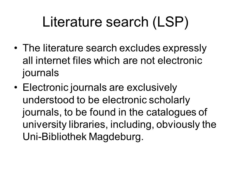 Literature search (LSP) The literature search excludes expressly all internet files which are not electronic journals Electronic journals are exclusively understood to be electronic scholarly journals, to be found in the catalogues of university libraries, including, obviously the Uni-Bibliothek Magdeburg.