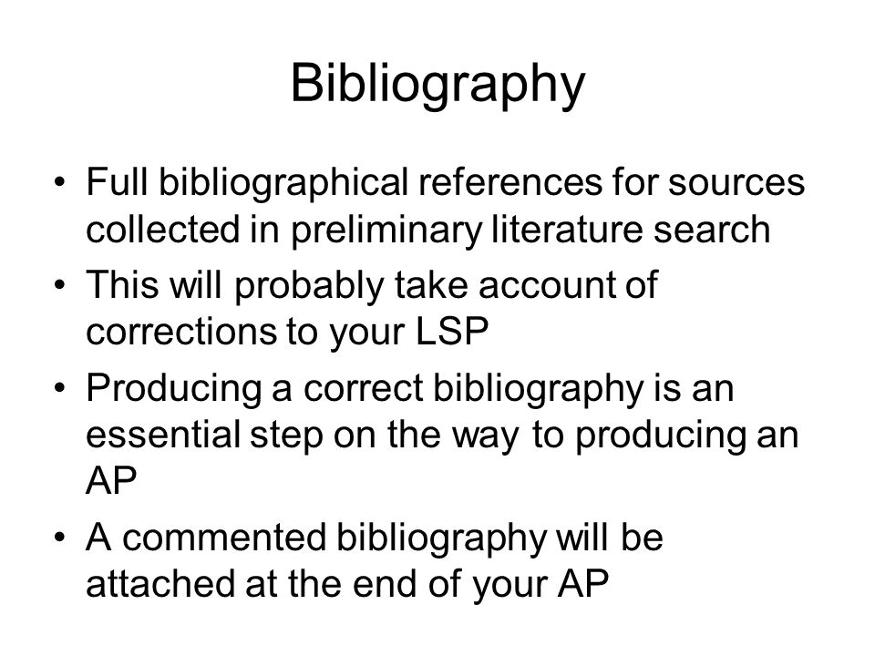 Bibliography Full bibliographical references for sources collected in preliminary literature search This will probably take account of corrections to your LSP Producing a correct bibliography is an essential step on the way to producing an AP A commented bibliography will be attached at the end of your AP