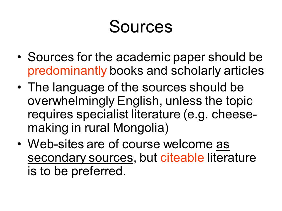 Sources Sources for the academic paper should be predominantly books and scholarly articles The language of the sources should be overwhelmingly English, unless the topic requires specialist literature (e.g.