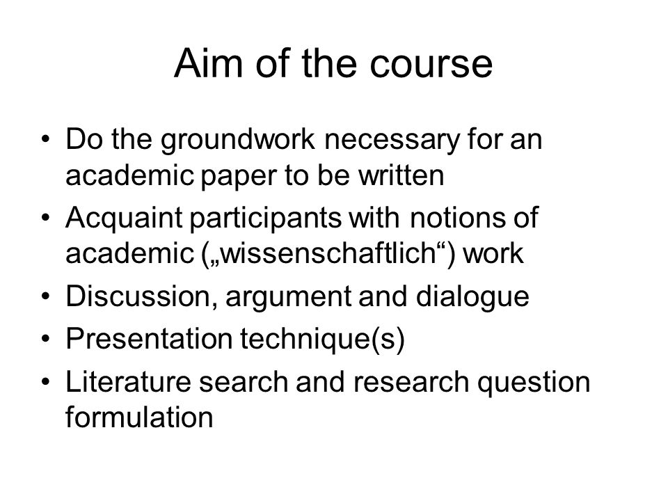 "Aim of the course Do the groundwork necessary for an academic paper to be written Acquaint participants with notions of academic (""wissenschaftlich ) work Discussion, argument and dialogue Presentation technique(s) Literature search and research question formulation"