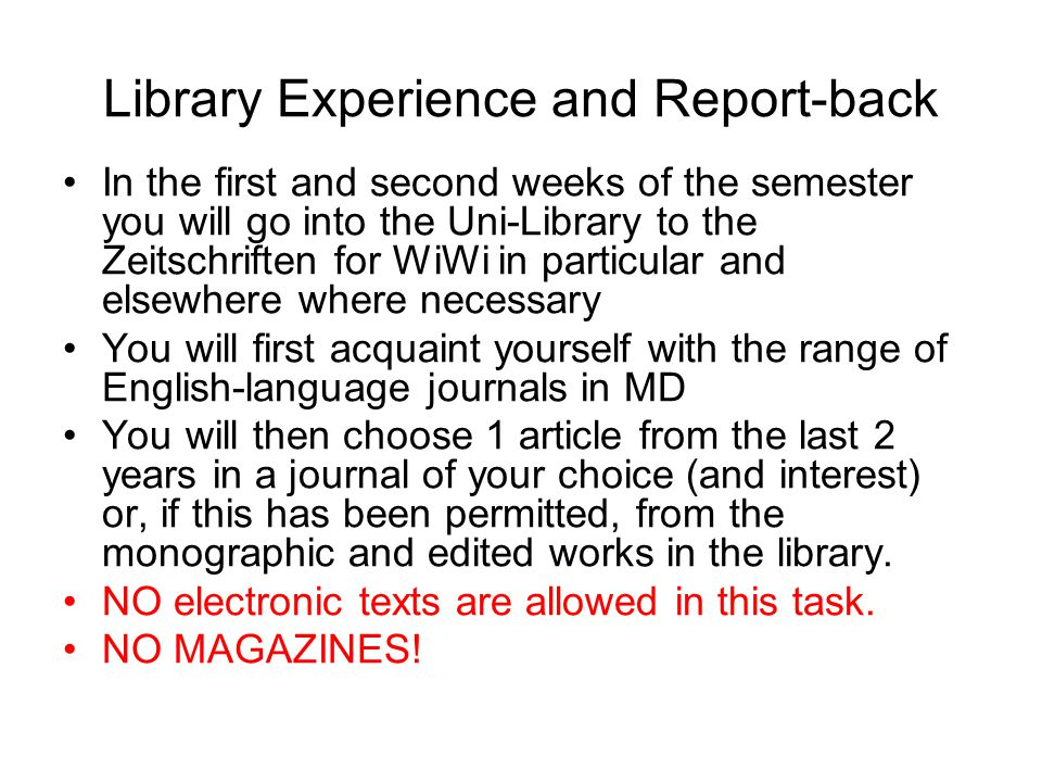 Library Experience and Report-back In the first and second weeks of the semester you will go into the Uni-Library to the Zeitschriften for WiWi in particular and elsewhere where necessary You will first acquaint yourself with the range of English-language journals in MD You will then choose 1 article from the last 2 years in a journal of your choice (and interest) or, if this has been permitted, from the monographic and edited works in the library.