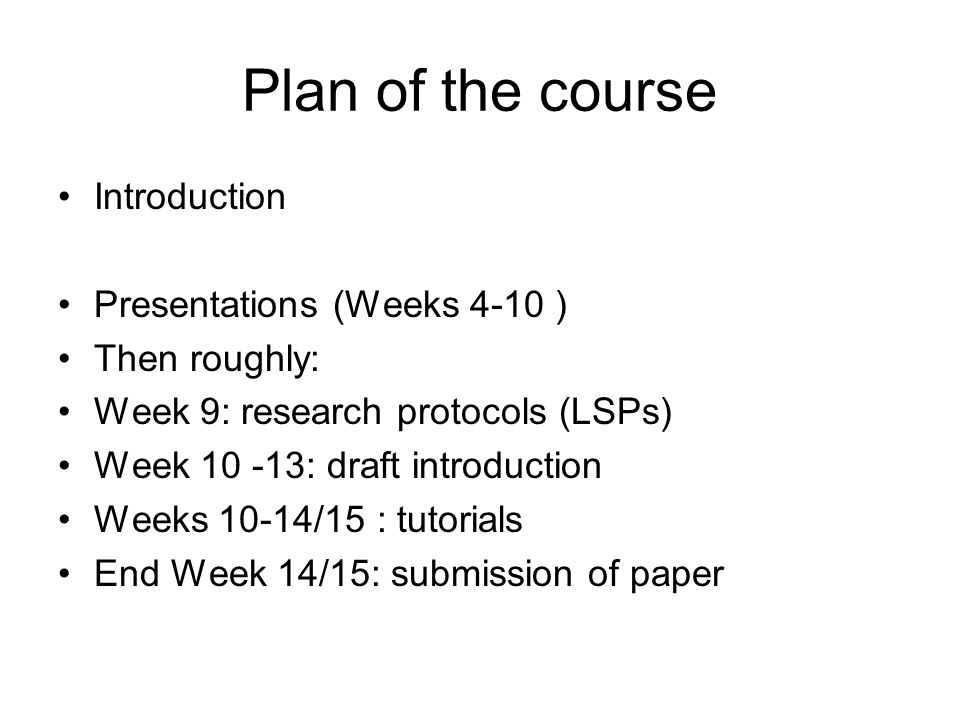 Plan of the course Introduction Presentations (Weeks 4-10 ) Then roughly: Week 9: research protocols (LSPs) Week 10 -13: draft introduction Weeks 10-14/15 : tutorials End Week 14/15: submission of paper