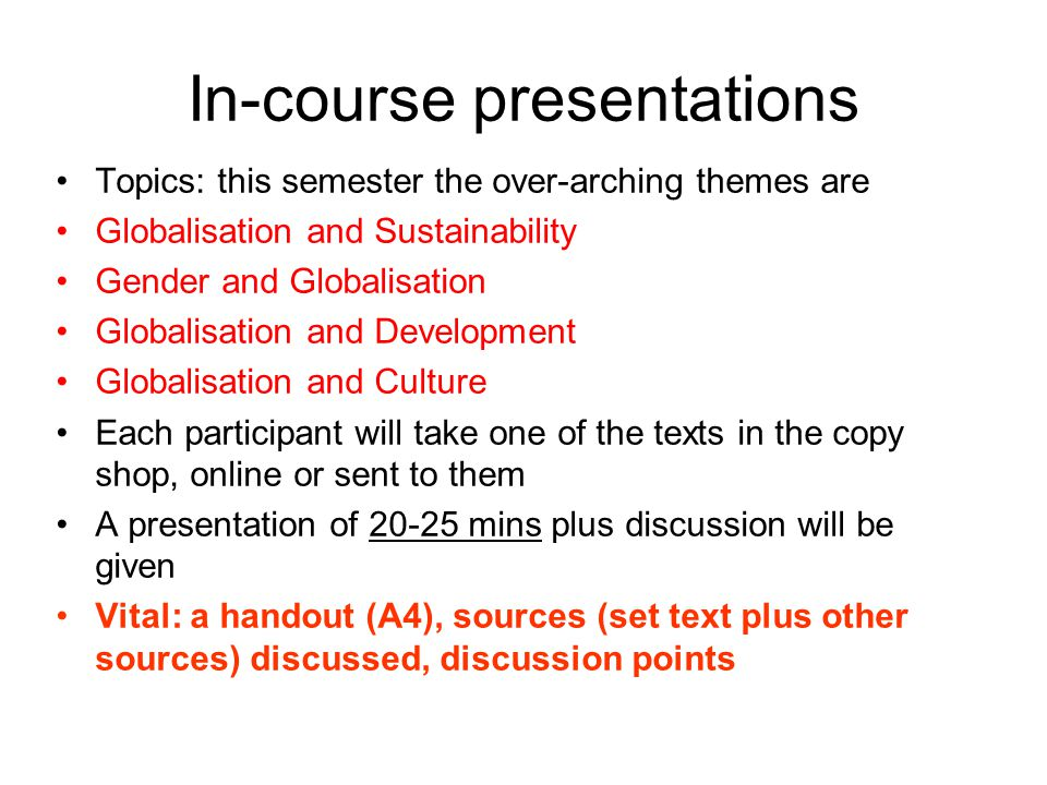 In-course presentations Topics: this semester the over-arching themes are Globalisation and Sustainability Gender and Globalisation Globalisation and Development Globalisation and Culture Each participant will take one of the texts in the copy shop, online or sent to them A presentation of 20-25 mins plus discussion will be given Vital: a handout (A4), sources (set text plus other sources) discussed, discussion points