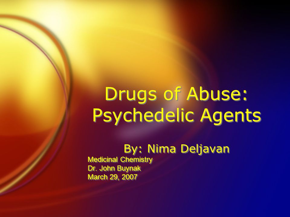 Drugs of Abuse: Psychedelic Agents By: Nima Deljavan Medicinal Chemistry Dr.