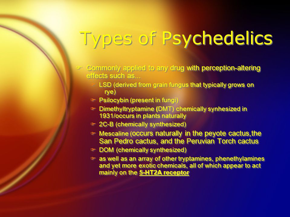 Types of Psychedelics  Commonly applied to any drug with perception-altering effects such as …  LSD (derived from grain fungus that typically grows on rye)  Psilocybin (present in fungi)  Dimethyltryptamine (DMT) chemically synhesized in 1931/occurs in plants naturally  2C-B (chemically synthesized)  Mescaline ( occurs naturally in the peyote cactus,the San Pedro cactus, and the Peruvian Torch cactus  DOM (chemically synthesized)  as well as an array of other tryptamines, phenethylamines and yet more exotic chemicals, all of which appear to act mainly on the 5-HT2A receptor  Commonly applied to any drug with perception-altering effects such as …  LSD (derived from grain fungus that typically grows on rye)  Psilocybin (present in fungi)  Dimethyltryptamine (DMT) chemically synhesized in 1931/occurs in plants naturally  2C-B (chemically synthesized)  Mescaline ( occurs naturally in the peyote cactus,the San Pedro cactus, and the Peruvian Torch cactus  DOM (chemically synthesized)  as well as an array of other tryptamines, phenethylamines and yet more exotic chemicals, all of which appear to act mainly on the 5-HT2A receptor