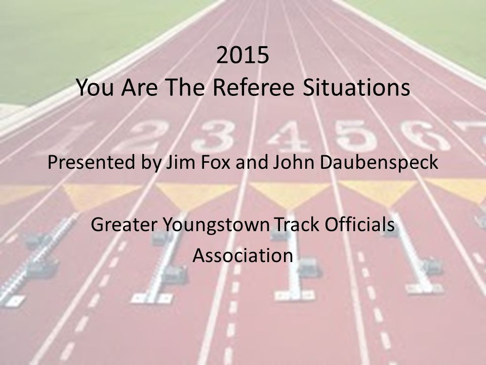 2015 You Are The Referee Situations Presented by Jim Fox and John Daubenspeck Greater Youngstown Track Officials Association