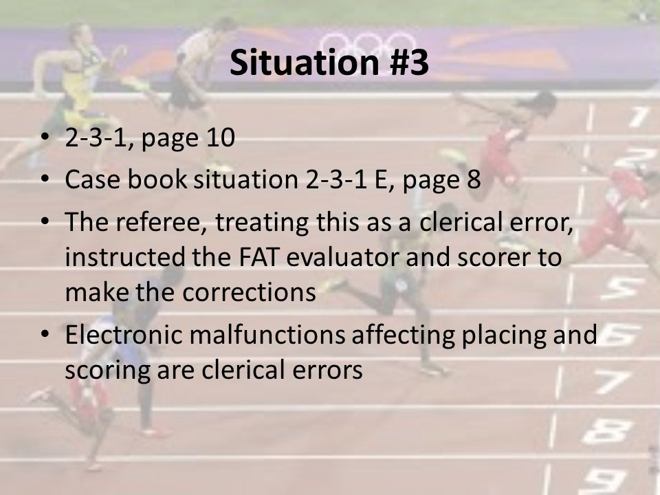 Situation #3 2-3-1, page 10 Case book situation 2-3-1 E, page 8 The referee, treating this as a clerical error, instructed the FAT evaluator and scorer to make the corrections Electronic malfunctions affecting placing and scoring are clerical errors