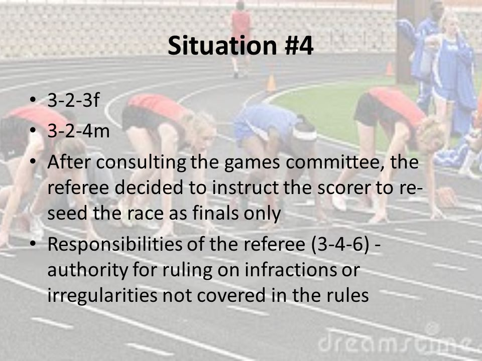 Situation #4 3-2-3f 3-2-4m After consulting the games committee, the referee decided to instruct the scorer to re- seed the race as finals only Responsibilities of the referee (3-4-6) - authority for ruling on infractions or irregularities not covered in the rules