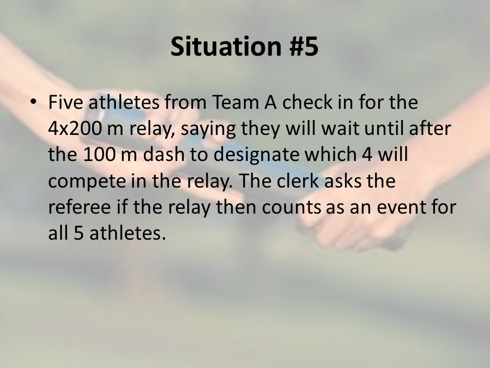 Situation #5 Five athletes from Team A check in for the 4x200 m relay, saying they will wait until after the 100 m dash to designate which 4 will compete in the relay.