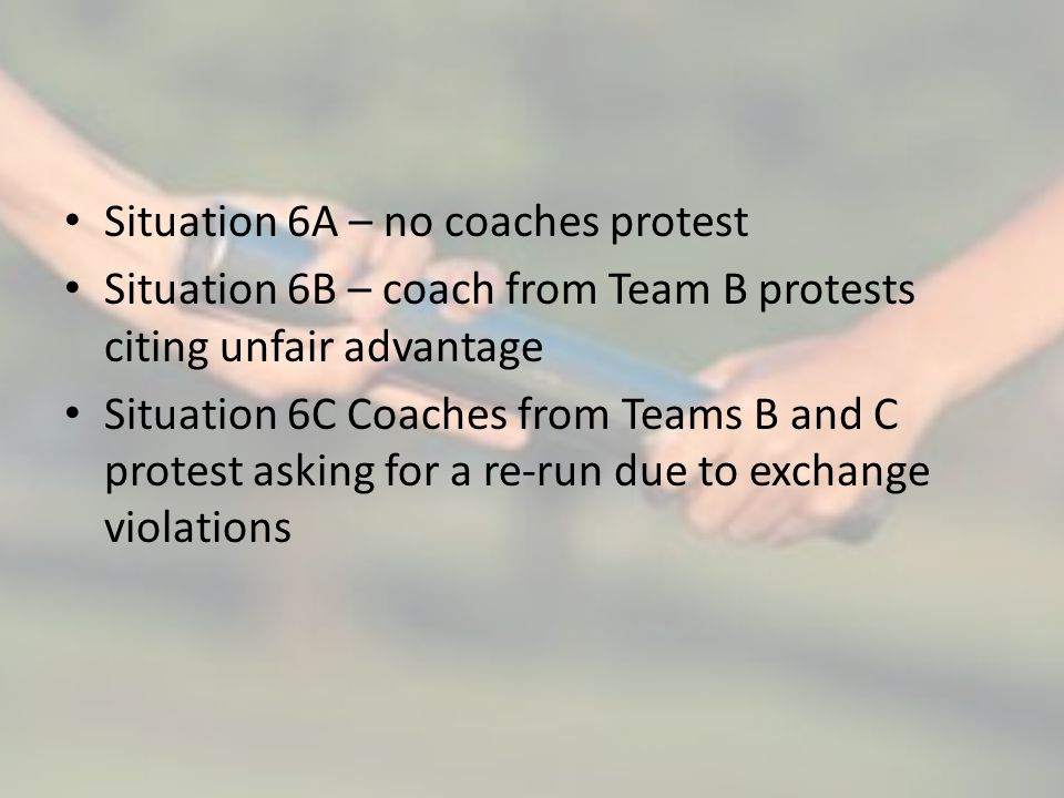 Situation 6A – no coaches protest Situation 6B – coach from Team B protests citing unfair advantage Situation 6C Coaches from Teams B and C protest as