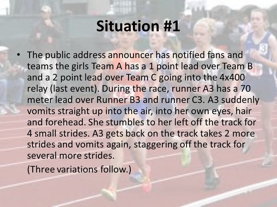 Situation #1 The public address announcer has notified fans and teams the girls Team A has a 1 point lead over Team B and a 2 point lead over Team C going into the 4x400 relay (last event).