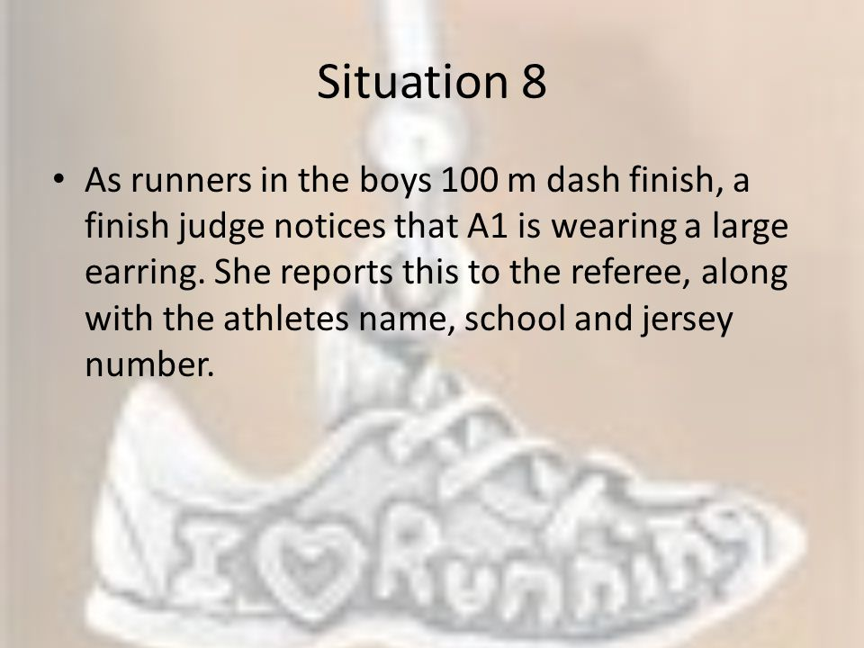 Situation 8 As runners in the boys 100 m dash finish, a finish judge notices that A1 is wearing a large earring. She reports this to the referee, alon
