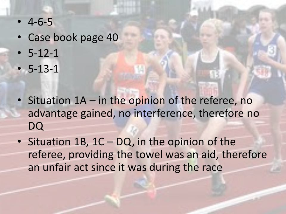 4-6-5 Case book page 40 5-12-1 5-13-1 Situation 1A – in the opinion of the referee, no advantage gained, no interference, therefore no DQ Situation 1B, 1C – DQ, in the opinion of the referee, providing the towel was an aid, therefore an unfair act since it was during the race