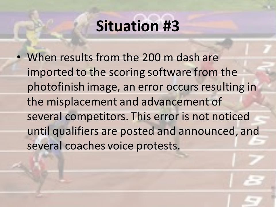 Situation #3 When results from the 200 m dash are imported to the scoring software from the photofinish image, an error occurs resulting in the misplacement and advancement of several competitors.