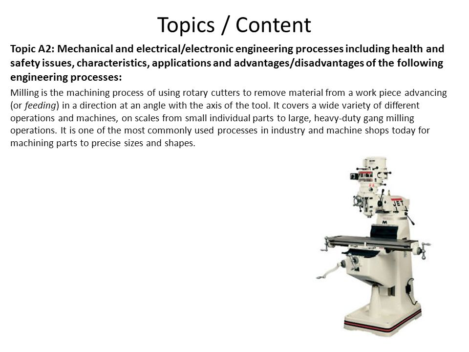 Topics / Content Topic A2: Mechanical and electrical/electronic engineering processes including health and safety issues, characteristics, applications and advantages/disadvantages of the following engineering processes: Milling is the machining process of using rotary cutters to remove material from a work piece advancing (or feeding) in a direction at an angle with the axis of the tool.