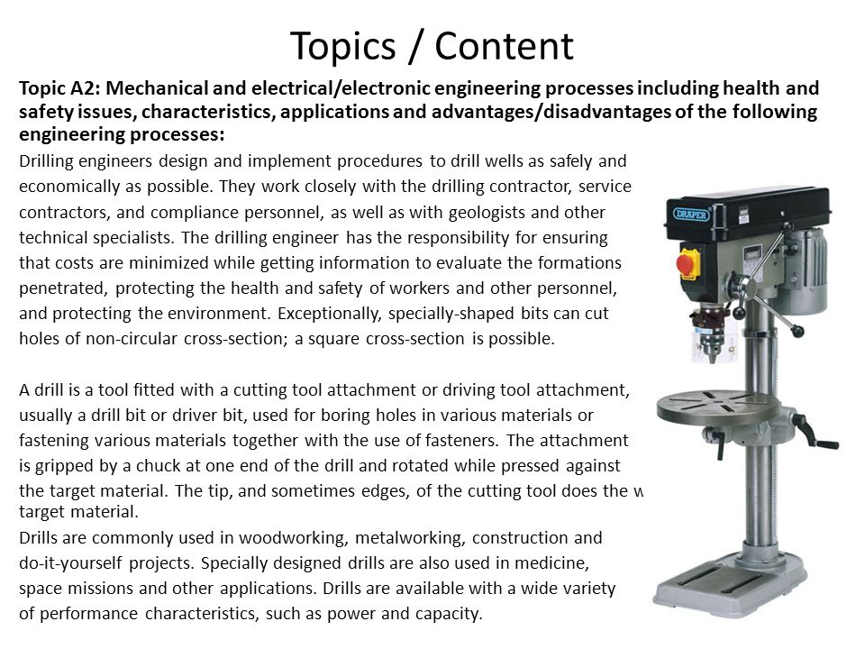 Topics / Content Topic A2: Mechanical and electrical/electronic engineering processes including health and safety issues, characteristics, applications and advantages/disadvantages of the following engineering processes: Drilling engineers design and implement procedures to drill wells as safely and economically as possible.