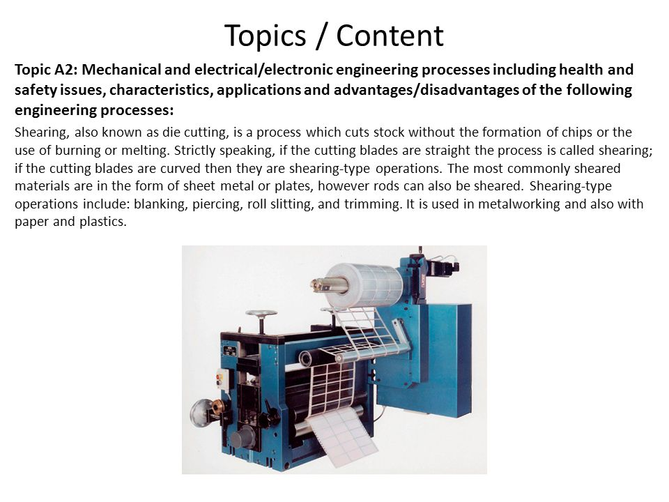 Topics / Content Topic A2: Mechanical and electrical/electronic engineering processes including health and safety issues, characteristics, applications and advantages/disadvantages of the following engineering processes: Shearing, also known as die cutting, is a process which cuts stock without the formation of chips or the use of burning or melting.