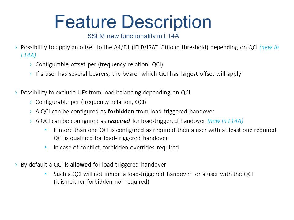 Feature Description SSLM voip example › Note that only load relations from one cell are illustrated Frequency Distance UTRAN cell E-UTRAN cells VoIP users are completely inhibited from IRAT offload to the UTRAN frequency The A4 threshold (required to qualify for load balancing action) for VoIP users is 3 dB higher to the higher E-UTRAN frequency No specific constraints for VoIP users to the lower E-UTRAN frequency