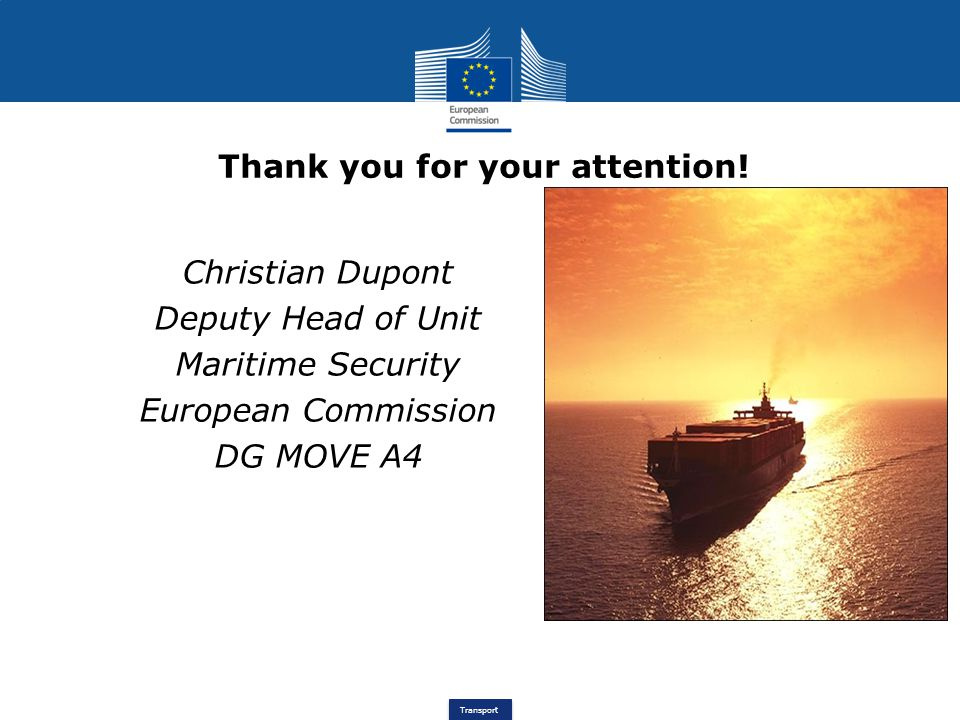 Transport Christian Dupont Deputy Head of Unit Maritime Security European Commission DG MOVE A4 Thank you for your attention!