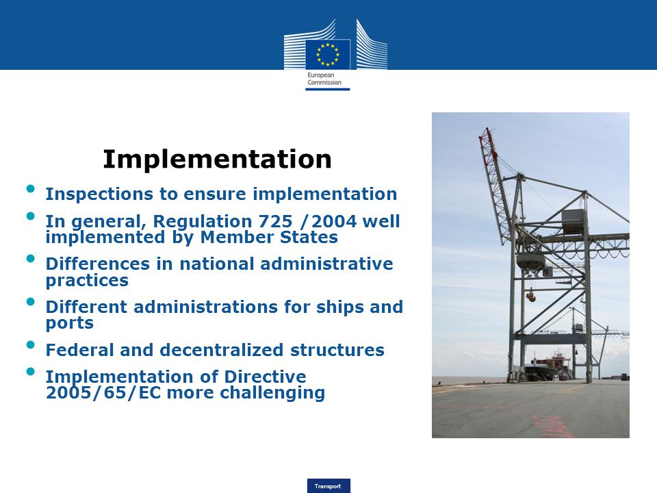 Transport Implementation Inspections to ensure implementation In general, Regulation 725 /2004 well implemented by Member States Differences in national administrative practices Different administrations for ships and ports Federal and decentralized structures Implementation of Directive 2005/65/EC more challenging