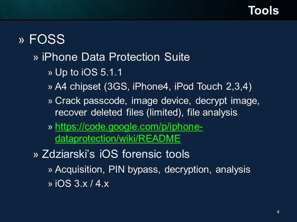 » FOSS » iPhone Data Protection Suite » Up to iOS 5.1.1 » A4 chipset (3GS, iPhone4, iPod Touch 2,3,4) » Crack passcode, image device, decrypt image, recover deleted files (limited), file analysis » https://code.google.com/p/iphone- dataprotection/wiki/README https://code.google.com/p/iphone- dataprotection/wiki/README » Zdziarski's iOS forensic tools » Acquisition, PIN bypass, decryption, analysis » iOS 3.x / 4.x Tools 4