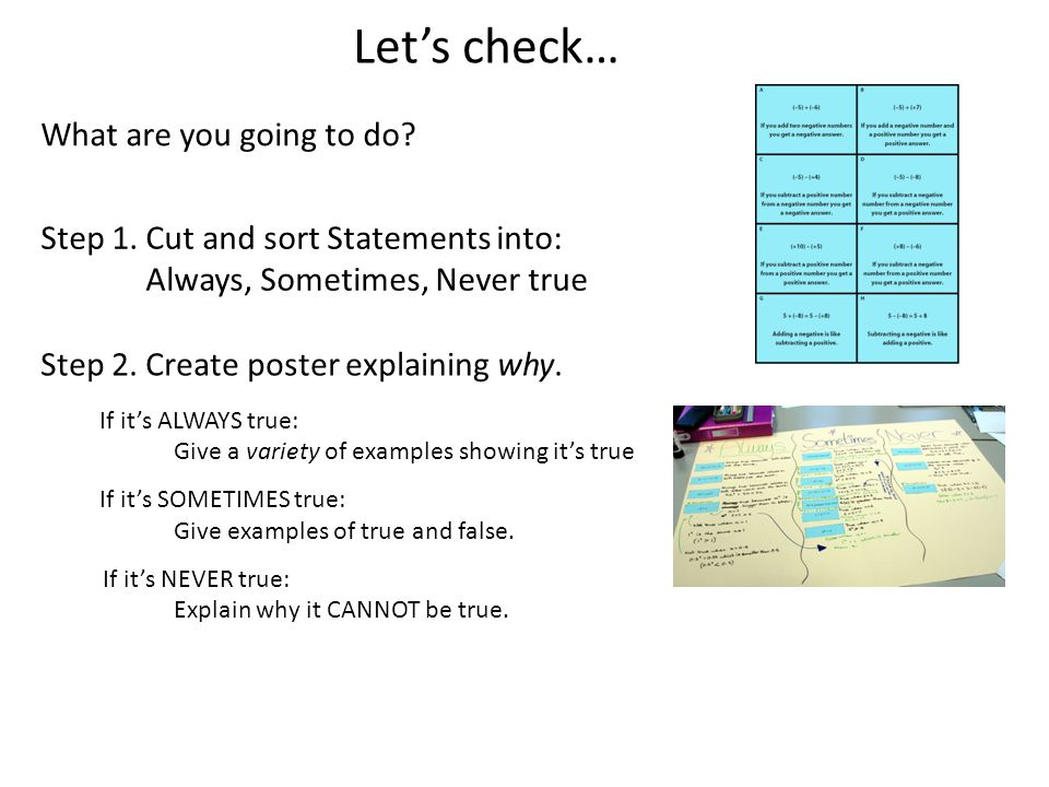 Let's check… What are you going to do? Step 1. Cut and sort Statements into: Always, Sometimes, Never true Step 2. Create poster explaining why. If it