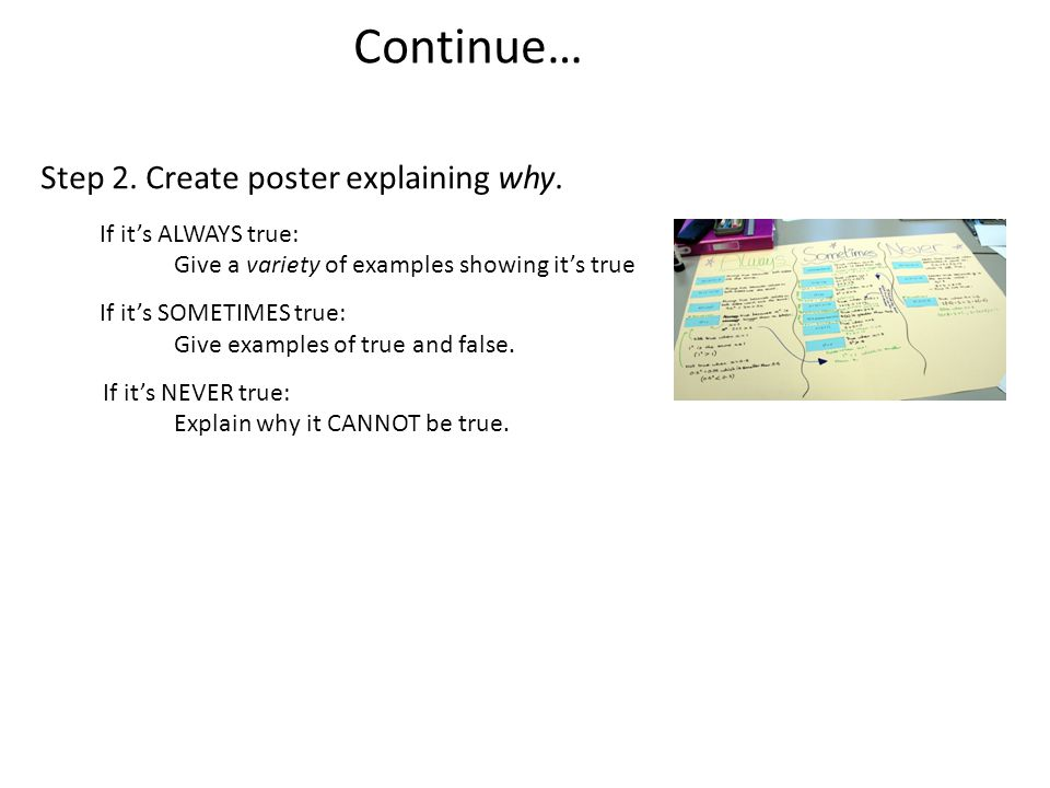 Continue… Step 2. Create poster explaining why. If it's ALWAYS true: Give a variety of examples showing it's true If it's SOMETIMES true: Give example