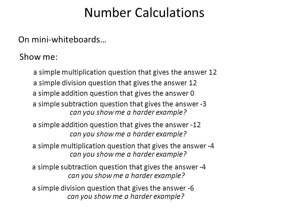 Number Calculations On mini-whiteboards… Show me: a simple multiplication question that gives the answer 12 a simple division question that gives the