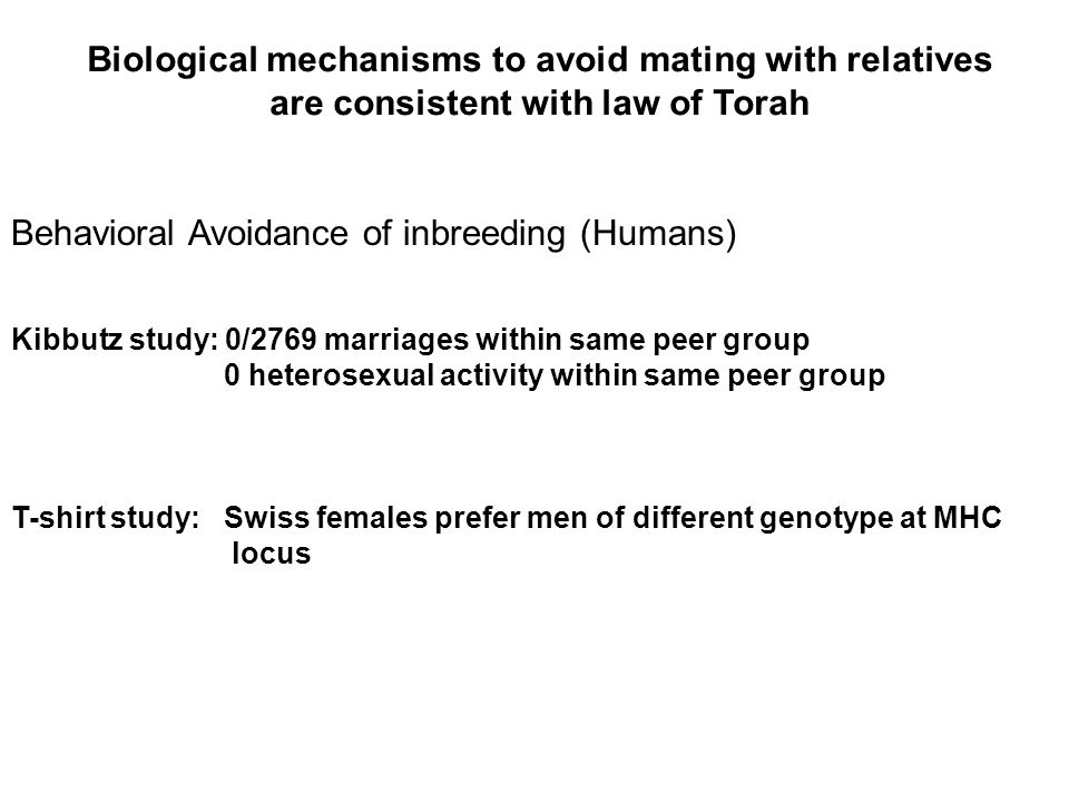 Behavioral Avoidance of inbreeding (Humans) Kibbutz study: 0/2769 marriages within same peer group 0 heterosexual activity within same peer group T-shirt study: Swiss females prefer men of different genotype at MHC locus Biological mechanisms to avoid mating with relatives are consistent with law of Torah