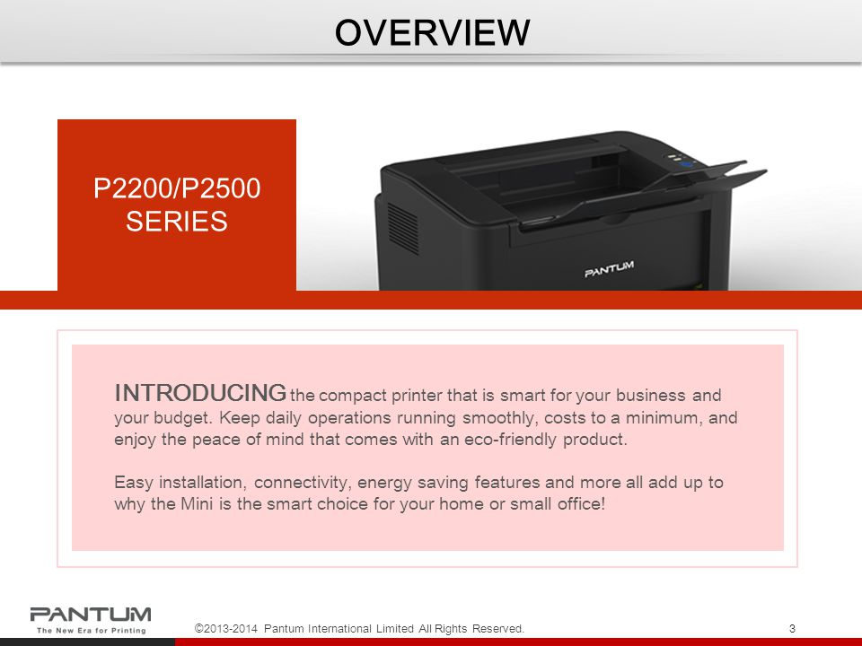 TARGET CUSTOMER ©2013-2014 Pantum International Limited All Rights Reserved.4 P2200/ P2500 Series will appeal to SOHO, personal, and SMB users who want the smart advantage of using an eco-friendly, compact printer that delivers quick results through convenient features all at an affordable cost.