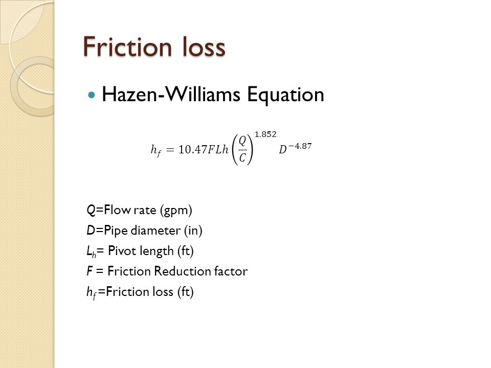 Friction loss Hazen-Williams Equation Q=Flow rate (gpm) D=Pipe diameter (in) L h = Pivot length (ft) F = Friction Reduction factor h f =Friction loss (ft)
