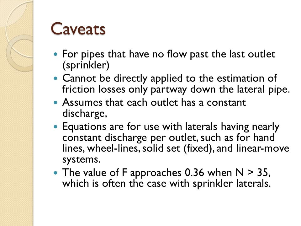 Caveats For pipes that have no flow past the last outlet (sprinkler) Cannot be directly applied to the estimation of friction losses only partway down the lateral pipe.