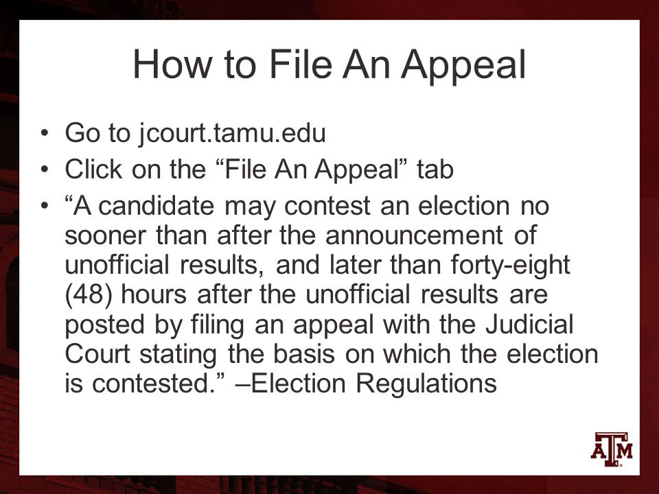 How to File An Appeal Go to jcourt.tamu.edu Click on the File An Appeal tab A candidate may contest an election no sooner than after the announcement of unofficial results, and later than forty-eight (48) hours after the unofficial results are posted by filing an appeal with the Judicial Court stating the basis on which the election is contested. –Election Regulations