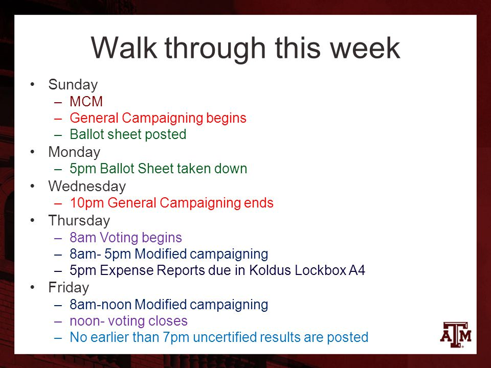 Walk through this week Sunday –MCM –General Campaigning begins –Ballot sheet posted Monday –5pm Ballot Sheet taken down Wednesday –10pm General Campaigning ends Thursday –8am Voting begins –8am- 5pm Modified campaigning –5pm Expense Reports due in Koldus Lockbox A4 Friday –8am-noon Modified campaigning –noon- voting closes –No earlier than 7pm uncertified results are posted