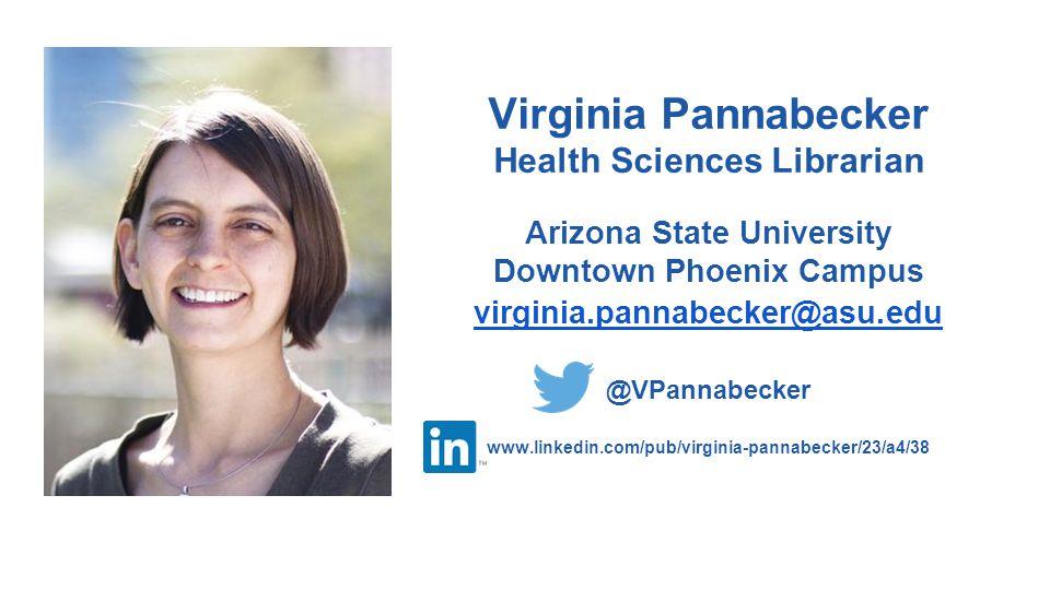 Virginia Pannabecker Health Sciences Librarian Arizona State University Downtown Phoenix Campus virginia.pannabecker@asu.edu @VPannabecker www.linkedin.com/pub/virginia-pannabecker/23/a4/38