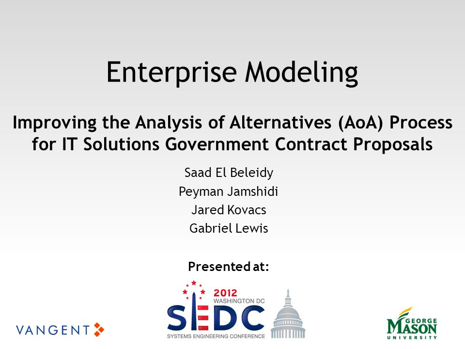 Enterprise Modeling Saad El Beleidy Peyman Jamshidi Jared Kovacs Gabriel Lewis Improving the Analysis of Alternatives (AoA) Process for IT Solutions Government Contract Proposals Presented at: