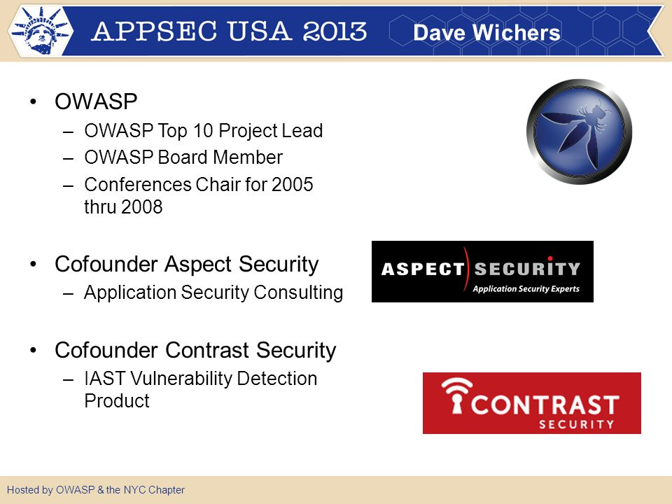 Dave Wichers OWASP –OWASP Top 10 Project Lead –OWASP Board Member –Conferences Chair for 2005 thru 2008 Cofounder Aspect Security –Application Security Consulting Cofounder Contrast Security –IAST Vulnerability Detection Product Hosted by OWASP & the NYC Chapter