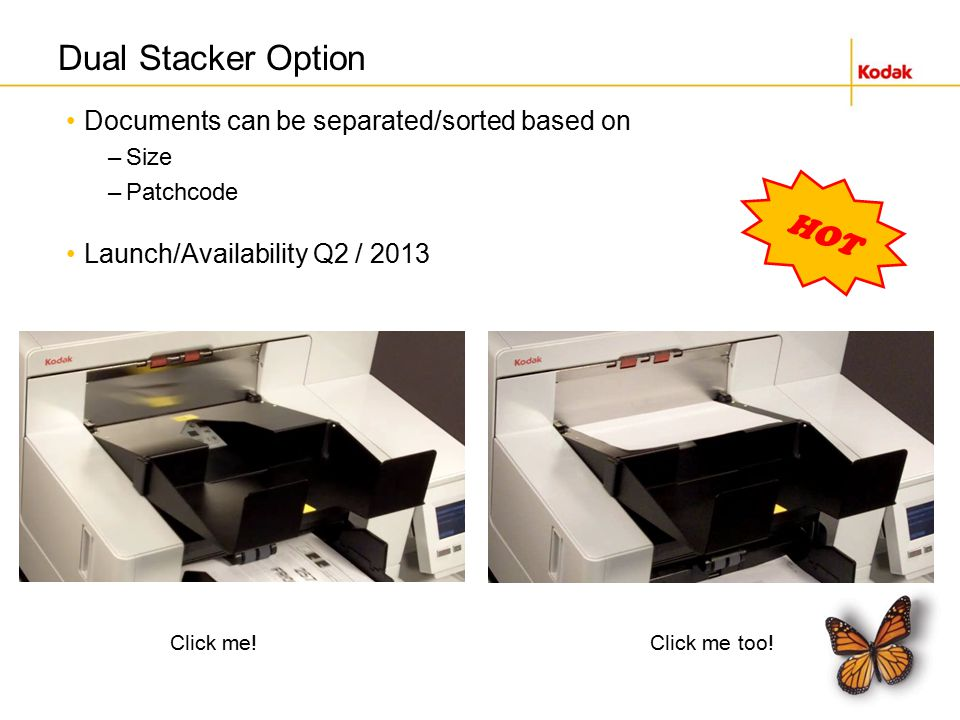 Dual Stacker Option Documents can be separated/sorted based on –Size –Patchcode Launch/Availability Q2 / 2013 Click me!Click me too.