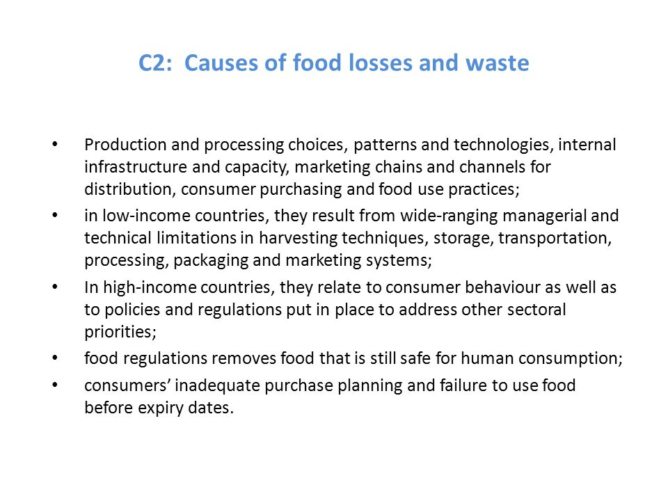 C2: Causes of food losses and waste Production and processing choices, patterns and technologies, internal infrastructure and capacity, marketing chains and channels for distribution, consumer purchasing and food use practices; in low-income countries, they result from wide-ranging managerial and technical limitations in harvesting techniques, storage, transportation, processing, packaging and marketing systems; In high-income countries, they relate to consumer behaviour as well as to policies and regulations put in place to address other sectoral priorities; food regulations removes food that is still safe for human consumption; consumers' inadequate purchase planning and failure to use food before expiry dates.