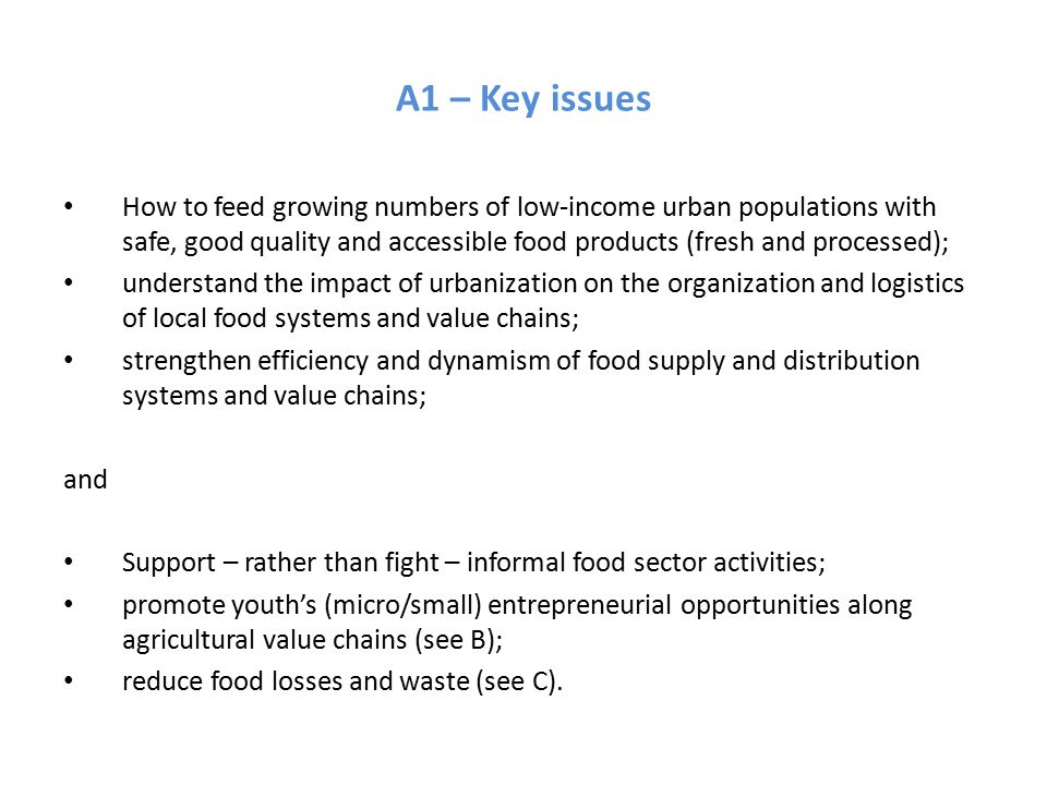 A1 – Key issues How to feed growing numbers of low-income urban populations with safe, good quality and accessible food products (fresh and processed); understand the impact of urbanization on the organization and logistics of local food systems and value chains; strengthen efficiency and dynamism of food supply and distribution systems and value chains; and Support – rather than fight – informal food sector activities; promote youth's (micro/small) entrepreneurial opportunities along agricultural value chains (see B); reduce food losses and waste (see C).