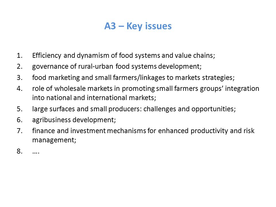 A3 – Key issues 1.Efficiency and dynamism of food systems and value chains; 2.governance of rural-urban food systems development; 3.food marketing and small farmers/linkages to markets strategies; 4.role of wholesale markets in promoting small farmers groups' integration into national and international markets; 5.large surfaces and small producers: challenges and opportunities; 6.agribusiness development; 7.finance and investment mechanisms for enhanced productivity and risk management; 8.….