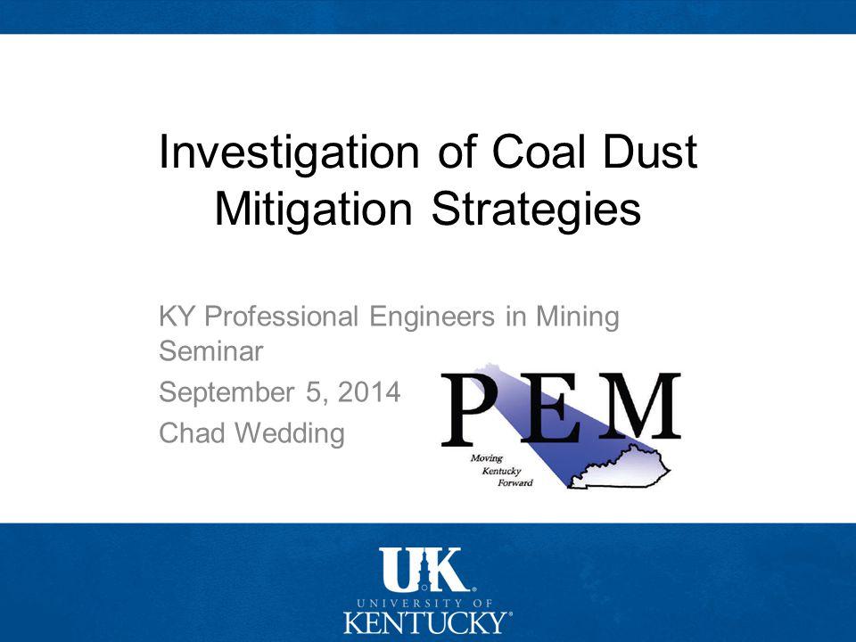 College of Engineering Mining Engineering Investigation of Coal Dust Mitigation Strategies KY Professional Engineers in Mining Seminar September 5, 20
