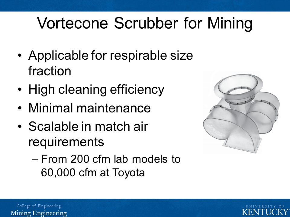 College of Engineering Mining Engineering Vortecone Scrubber for Mining Applicable for respirable size fraction High cleaning efficiency Minimal maint