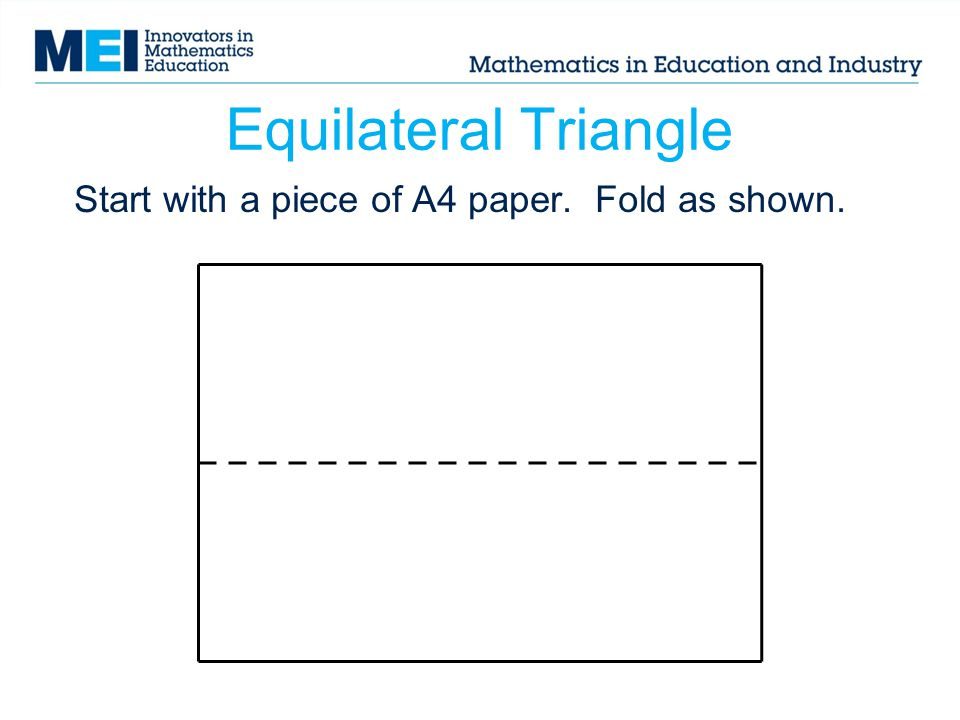 Equilateral Triangle Start with a piece of A4 paper. Fold as shown.