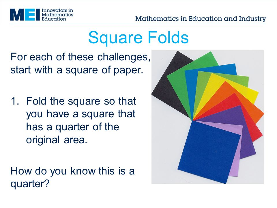 Square Folds For each of these challenges, start with a square of paper. 1.Fold the square so that you have a square that has a quarter of the origina